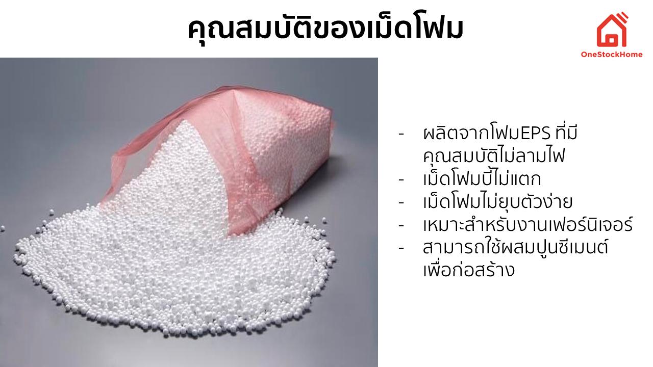 โฟมเม็ด เม็ดโฟมสำหรับกันกระแทก เม็ดโฟม คือ เม็ดพลาสติกที่ทำให้ฟู โดยใช้ก๊าซ  Pentane (C5H12) ทำให้ ขยายตัวเมื่อได้รับความร้อนจาก ไอน้ำ(Steam) ก็จะกลายเป็นเม็ดโฟมสีขาวที่เราเห็นกันได้ทั่วไป โดยเม็ดโฟมที่จำหน่าย เป็นเม็ดโฟมที่ผลิตมาจาก โฟมEPS ที่มีคุณสมบัติไม่ลามไฟ เนื่องจากมีคุณสมบัติในเรื่องของการคลายความร้อน และมีฉนวนกันความร้อน  โดยในปัจจุบันเม็ดโฟมถูกนำไปใช้ในงานต่างๆมากมาย ได้แก่ งานสำหรับเฟอร์นิเจอร์ ได้แก่ เม็ดโฟมสำหรับยัดหมอน เก้าอี้ หรือที่เรียกว่า เม็ดโฟมสำหรับบีนแบค   งานสำหรับก่อสร้าง ได้แก่ การนำไปผสมกับปูนซีเมนต์เพื่อการก่อสร้าง พร้อมเป็นฉนวนกันความร้อนให้กับอาคารบ้านเรือน ทำให้ช่วยประหยัดค่าใช้จ่ายและลดปริมาณปูนซีเมนต์อีกด้วย  ขนาดของเม็ดโฟม แบ่งตามเบอร์ได้ดังนี้ โฟมเม็ด เบอร์ 1 จะมีขนาดของเม็ดโฟมอยู่ที่ 1 มิลมิเมตร โฟมเม็ด เบอร์ 2 จะมีขนาดของเม็ดโฟมอยู่ที่ 2 มิลลิเมตร โฟมเม็ด เบอร์ 3 จะมีขนาดของเม็ดโฟมอยู่ที่ 3-5 มิลลิเมตร โฟมเม็ด เบอร์ 4 จะมีขนาดของเม็ดโฟมอยู่ที่ 6-7 มิลลิเมตร โฟมเม็ด เบอร์ 5 จะมีขนาดของเม็ดโฟมอยู่ที่ 8-14 มิลลิเมตร